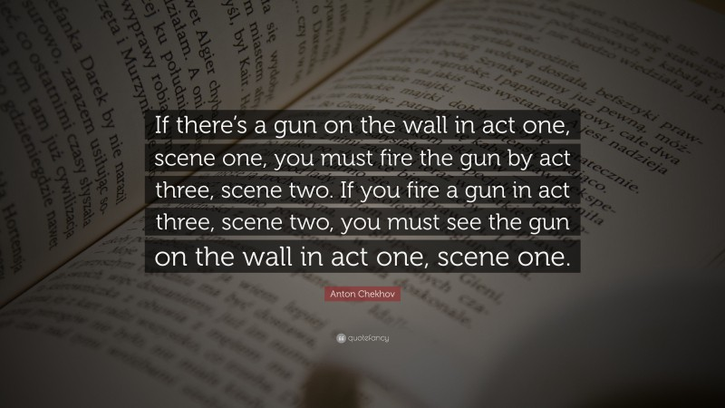 """Anton Chekhov Quote: """"If there's a gun on the wall in act one, scene one, you must fire the gun by act three, scene two. If you fire a gun in act three, scene two, you must see the gun on the wall in act one, scene one."""""""