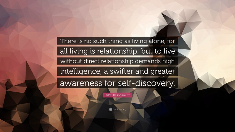 """Jiddu Krishnamurti Quote: """"There is no such thing as living alone, for all living is relationship; but to live without direct relationship demands high intelligence, a swifter and greater awareness for self-discovery."""""""
