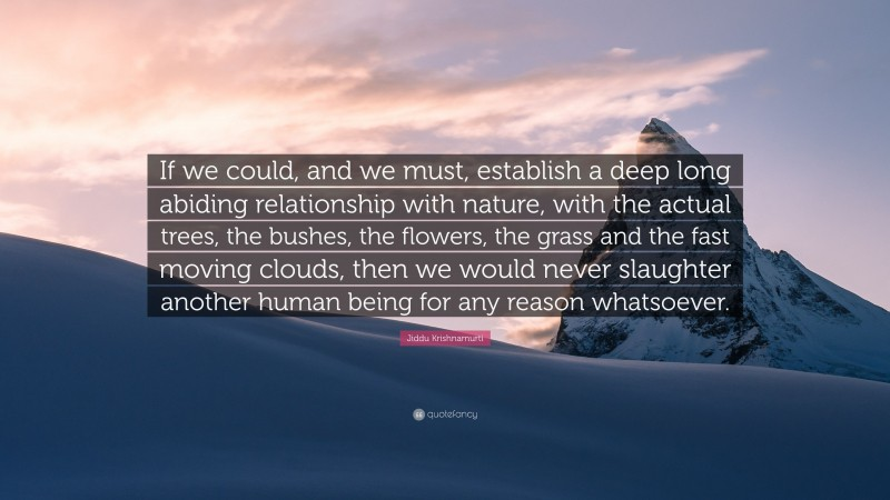 """Jiddu Krishnamurti Quote: """"If we could, and we must, establish a deep long abiding relationship with nature, with the actual trees, the bushes, the flowers, the grass and the fast moving clouds, then we would never slaughter another human being for any reason whatsoever."""""""