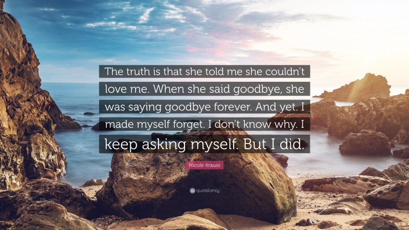 """Nicole Krauss Quote: """"The truth is that she told me she couldn't love me. When she said goodbye, she was saying goodbye forever. And yet. I made myself forget. I don't know why. I keep asking myself. But I did."""""""