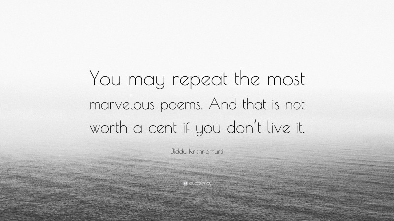 """Jiddu Krishnamurti Quote: """"You may repeat the most marvelous poems. And that is not worth a cent if you don't live it."""""""