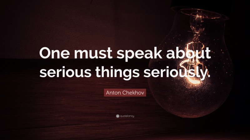 """Anton Chekhov Quote: """"One must speak about serious things seriously."""""""