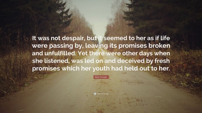 """Kate Chopin Quote: """"It was not despair, but it seemed to her as if life were passing by, leaving its promises broken and unfulfilled. Yet there were other days when she listened, was led on and deceived by fresh promises which her youth had held out to her."""""""