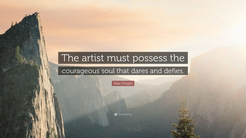 """Kate Chopin Quote: """"The artist must possess the courageous soul that dares and defies."""""""