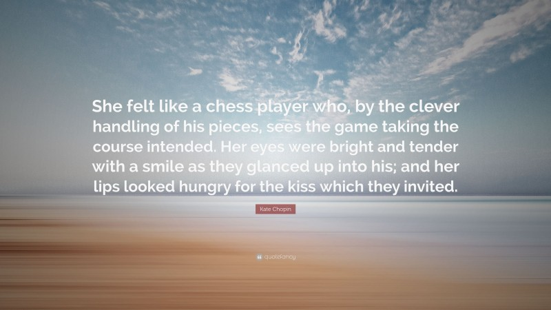 """Kate Chopin Quote: """"She felt like a chess player who, by the clever handling of his pieces, sees the game taking the course intended. Her eyes were bright and tender with a smile as they glanced up into his; and her lips looked hungry for the kiss which they invited."""""""