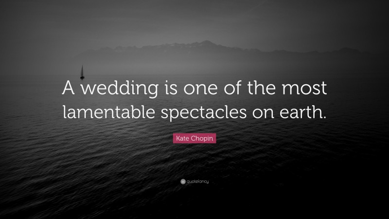 """Kate Chopin Quote: """"A wedding is one of the most lamentable spectacles on earth."""""""