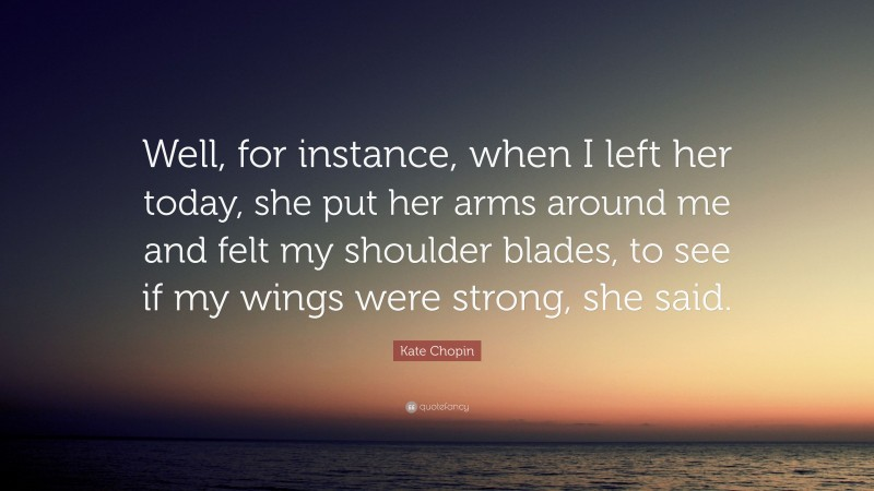 """Kate Chopin Quote: """"Well, for instance, when I left her today, she put her arms around me and felt my shoulder blades, to see if my wings were strong, she said."""""""