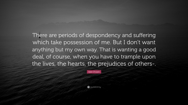 """Kate Chopin Quote: """"There are periods of despondency and suffering which take possession of me. But I don't want anything but my own way. That is wanting a good deal, of course, when you have to trample upon the lives, the hearts, the prejudices of others-."""""""