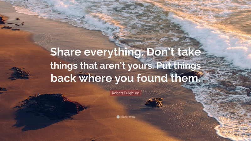 """Robert Fulghum Quote: """"Share everything. Don't take things that aren't yours. Put things back where you found them."""""""