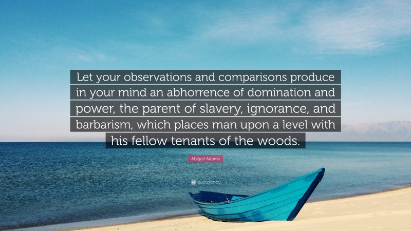 """Abigail Adams Quote: """"Let your observations and comparisons produce in your mind an abhorrence of domination and power, the parent of slavery, ignorance, and barbarism, which places man upon a level with his fellow tenants of the woods."""""""