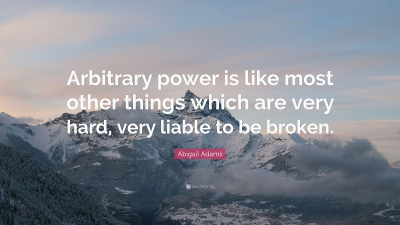 """Abigail Adams Quote: """"Arbitrary power is like most other things which are very hard, very liable to be broken."""""""