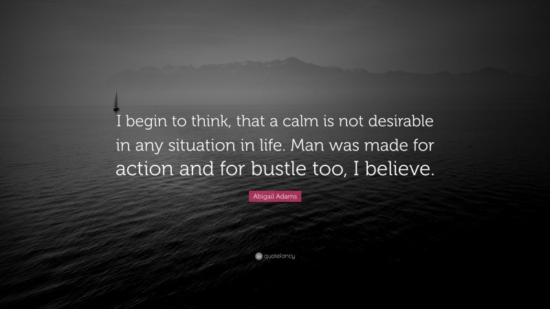 """Abigail Adams Quote: """"I begin to think, that a calm is not desirable in any situation in life. Man was made for action and for bustle too, I believe."""""""