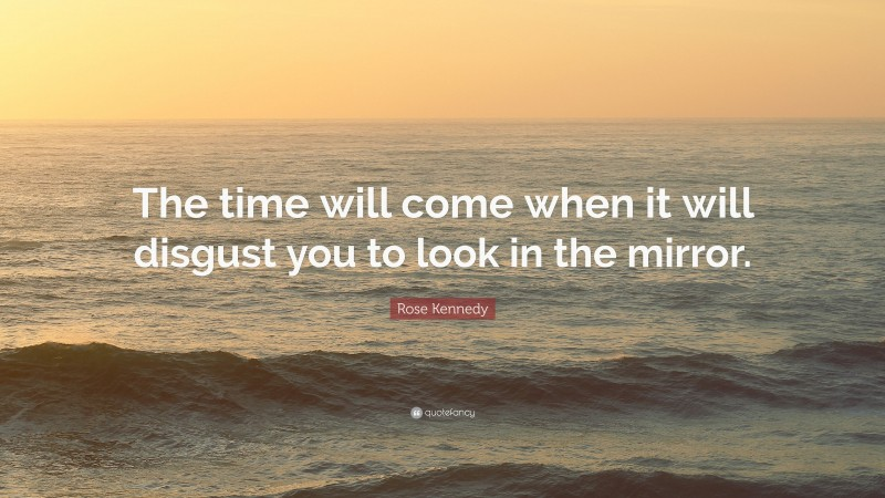 """Rose Kennedy Quote: """"The time will come when it will disgust you to look in the mirror."""""""