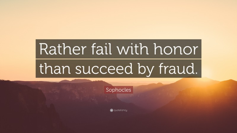 """Sophocles Quote: """"Rather fail with honor than succeed by fraud."""""""