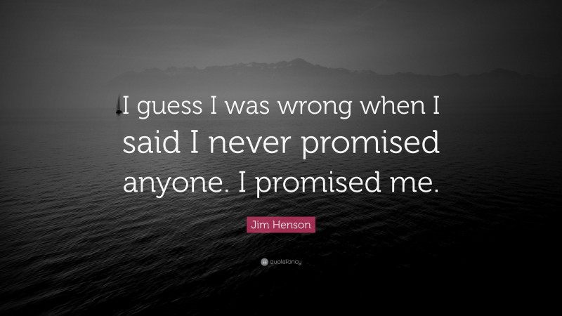 """Jim Henson Quote: """"I guess I was wrong when I said I never promised anyone. I promised me."""""""