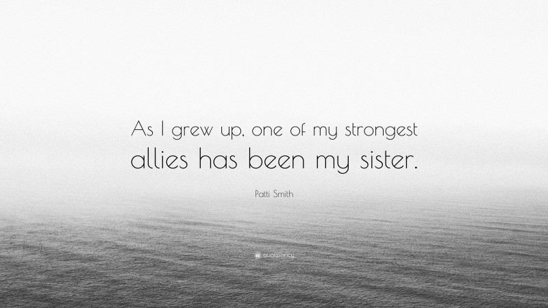 """Patti Smith Quote: """"As I grew up, one of my strongest allies has been my sister."""""""