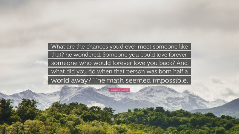"""Rainbow Rowell Quote: """"What are the chances you'd ever meet someone like that? he wondered. Someone you could love forever, someone who would forever love you back? And what did you do when that person was born half a world away? The math seemed impossible."""""""