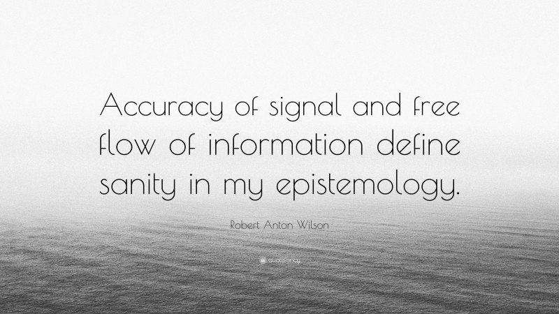 """Robert Anton Wilson Quote: """"Accuracy of signal and free flow of information define sanity in my epistemology."""""""
