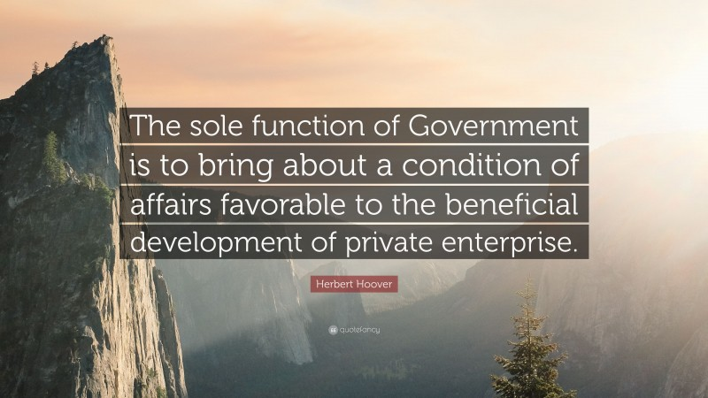 """Herbert Hoover Quote: """"The sole function of Government is to bring about a condition of affairs favorable to the beneficial development of private enterprise."""""""