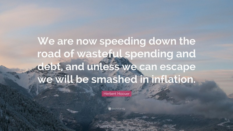 """Herbert Hoover Quote: """"We are now speeding down the road of wasteful spending and debt, and unless we can escape we will be smashed in inflation."""""""