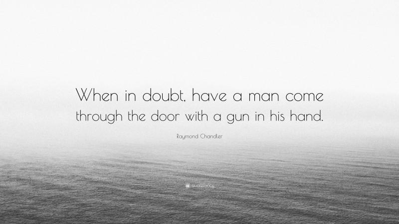 """Raymond Chandler Quote: """"When in doubt, have a man come through the door with a gun in his hand."""""""
