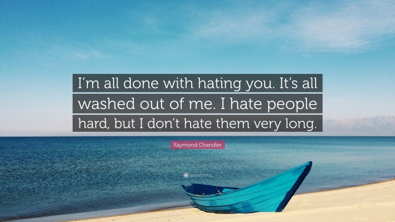 """Raymond Chandler Quote: """"I'm all done with hating you. It's all washed out of me. I hate people hard, but I don't hate them very long."""""""