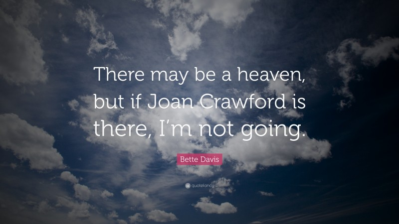"""Bette Davis Quote: """"There may be a heaven, but if Joan Crawford is there, I'm not going."""""""