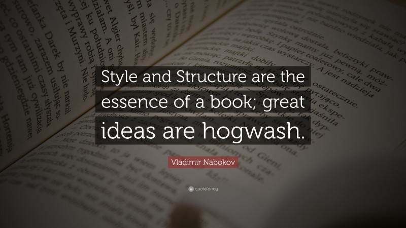 """Book Quotes: """"Style and Structure are the essence of a book; great ideas are hogwash."""" — Vladimir Nabokov"""