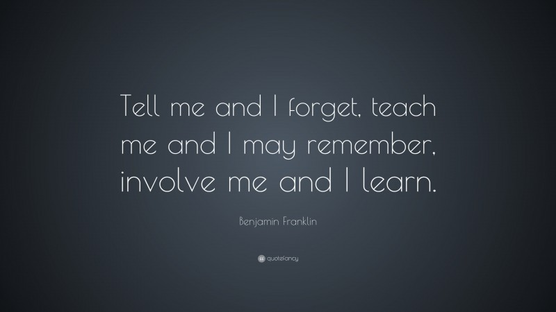 """Benjamin Franklin Quote: """"Tell me and I forget, teach me and I may remember, involve me and I learn."""""""