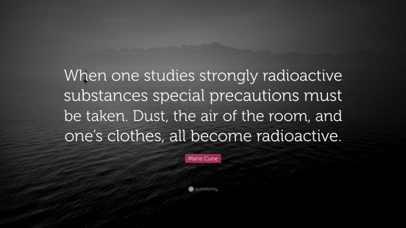 """Marie Curie Quote: """"When one studies strongly radioactive substances special precautions must be taken. Dust, the air of the room, and one's clothes, all become radioactive."""""""