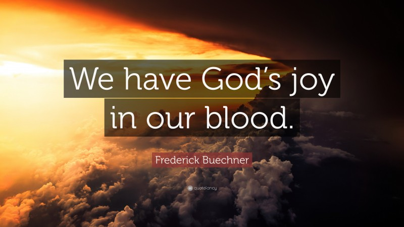 """Frederick Buechner Quote: """"We have God's joy in our blood."""""""