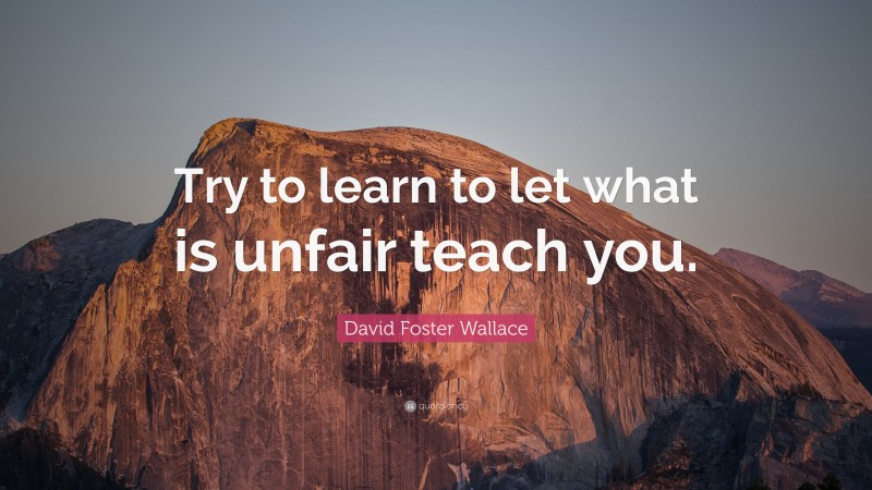 """David Foster Wallace Quote: """"Try to learn to let what is unfair teach you."""""""