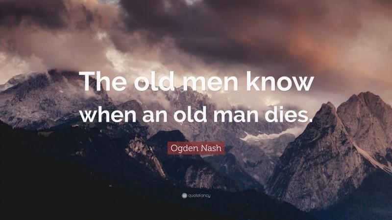 "Ogden Nash Quote: ""The old men know when an old man dies."""