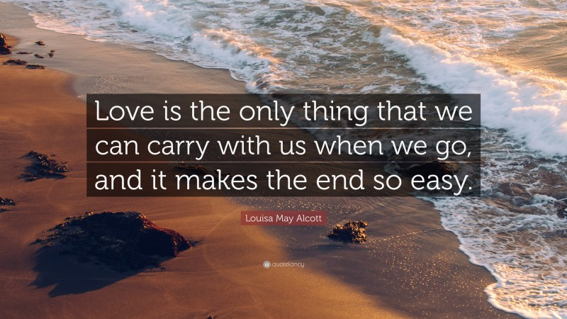 """Louisa May Alcott Quote: """"Love is the only thing that we can carry with us when we go, and it makes the end so easy."""""""