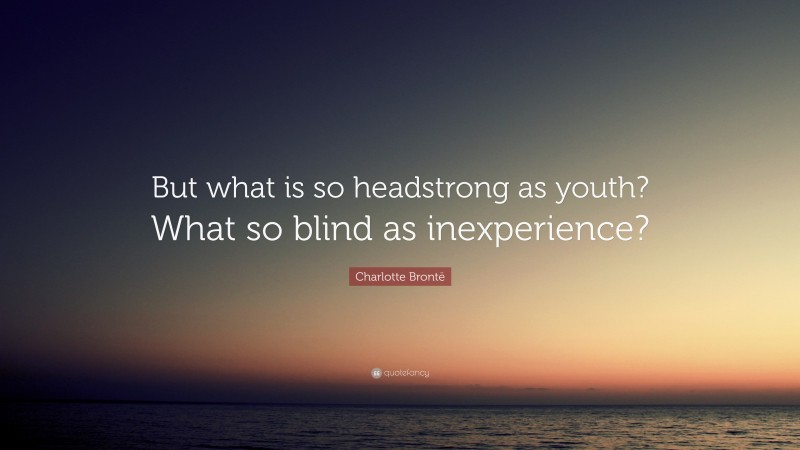 """Charlotte Brontë Quote: """"But what is so headstrong as youth? What so blind as inexperience?"""""""