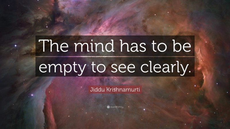 """Jiddu Krishnamurti Quote: """"The mind has to be empty to see clearly."""""""