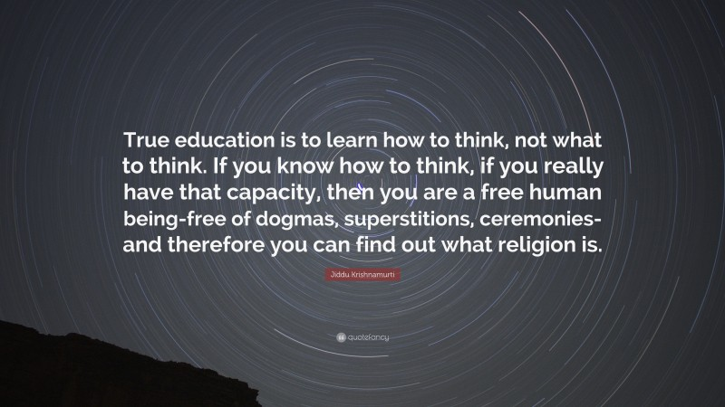 """Jiddu Krishnamurti Quote: """"True education is to learn how to think, not what to think. If you know how to think, if you really have that capacity, then you are a free human being-free of dogmas, superstitions, ceremonies-and therefore you can find out what religion is."""""""