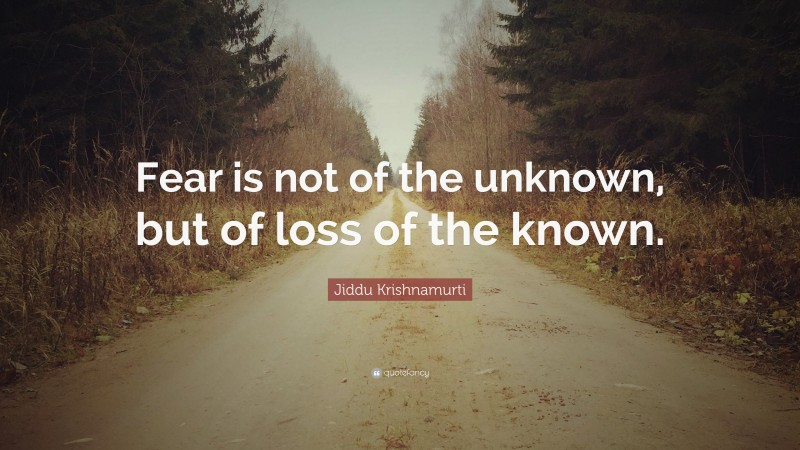 """Jiddu Krishnamurti Quote: """"Fear is not of the unknown, but of loss of the known."""""""