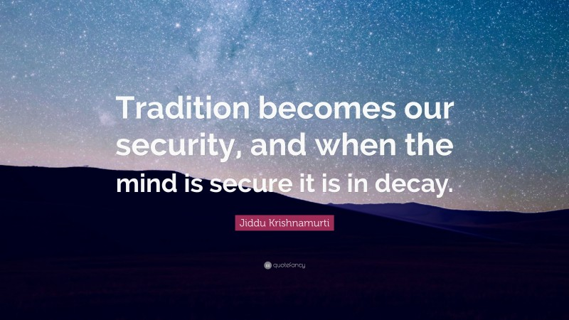 """Jiddu Krishnamurti Quote: """"Tradition becomes our security, and when the mind is secure it is in decay."""""""