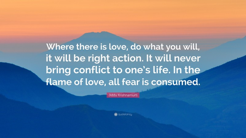 """Jiddu Krishnamurti Quote: """"Where there is love, do what you will, it will be right action. It will never bring conflict to one's life. In the flame of love, all fear is consumed."""""""