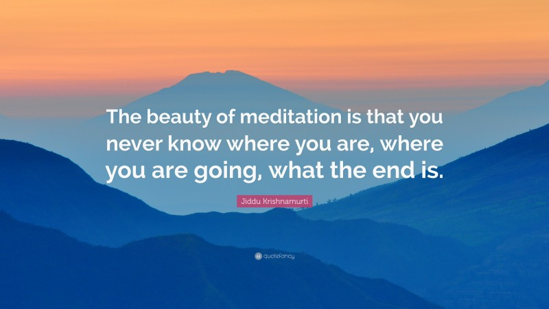 """Jiddu Krishnamurti Quote: """"The beauty of meditation is that you never know where you are, where you are going, what the end is."""""""