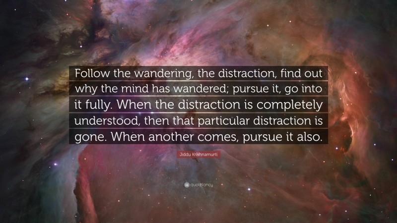 """Jiddu Krishnamurti Quote: """"Follow the wandering, the distraction, find out why the mind has wandered; pursue it, go into it fully. When the distraction is completely understood, then that particular distraction is gone. When another comes, pursue it also."""""""