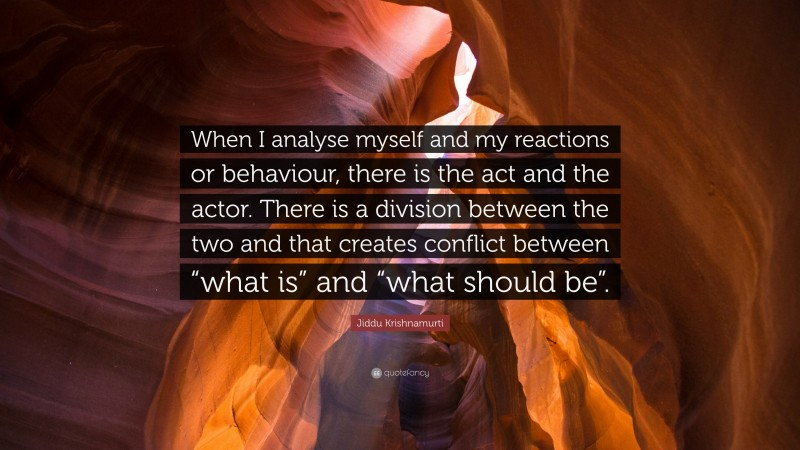 """Jiddu Krishnamurti Quote: """"When I analyse myself and my reactions or behaviour, there is the act and the actor. There is a division between the two and that creates conflict between """"what is"""" and """"what should be""""."""""""