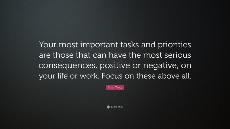"""Brian Tracy Quote: """"Your most important tasks and priorities are those that can have the most serious consequences, positive or negative, on your life or work. Focus on these above all."""""""