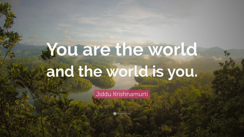 """Jiddu Krishnamurti Quote: """"You are the world and the world is you."""""""