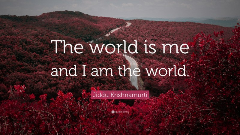 """Jiddu Krishnamurti Quote: """"The world is me and I am the world."""""""