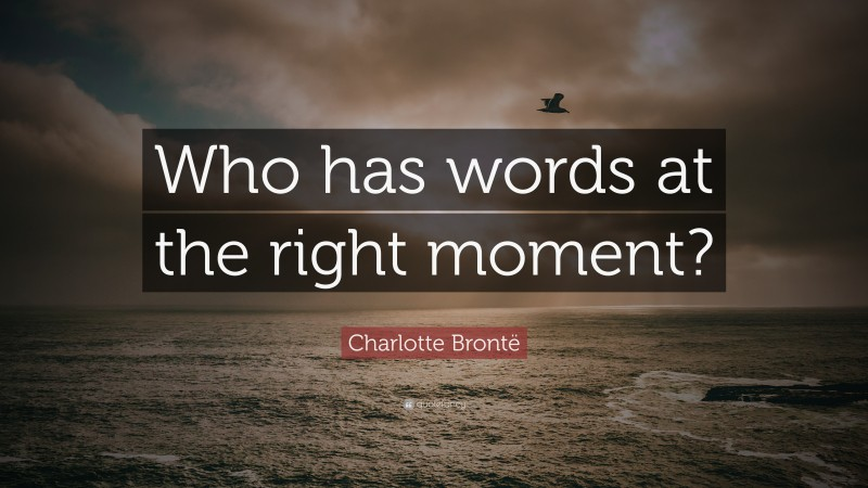 """Charlotte Brontë Quote: """"Who has words at the right moment?"""""""