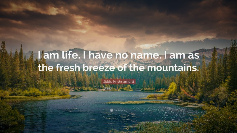 """Jiddu Krishnamurti Quote: """"I am life. I have no name. I am as the fresh breeze of the mountains."""""""