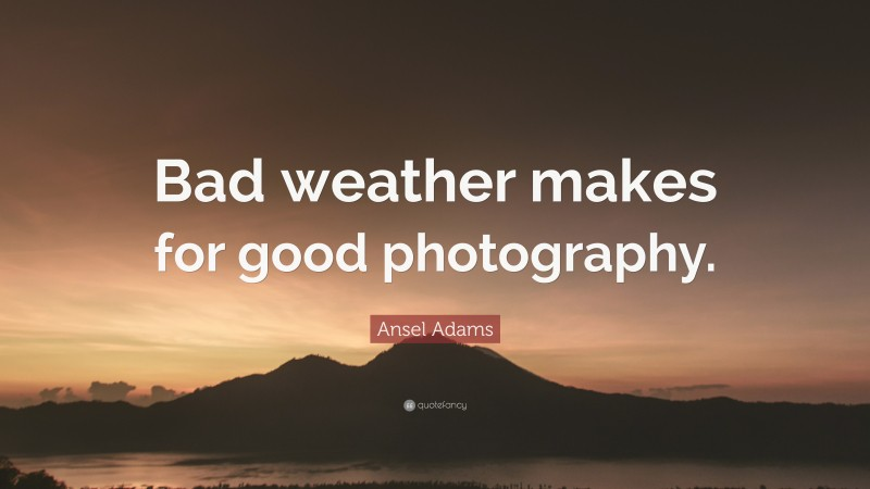 """Ansel Adams Quote: """"Bad weather makes for good photography."""""""