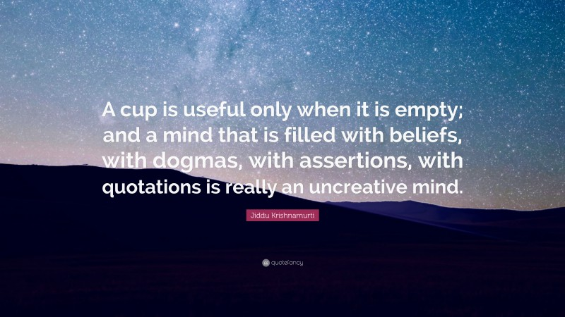 """Jiddu Krishnamurti Quote: """"A cup is useful only when it is empty; and a mind that is filled with beliefs, with dogmas, with assertions, with quotations is really an uncreative mind."""""""